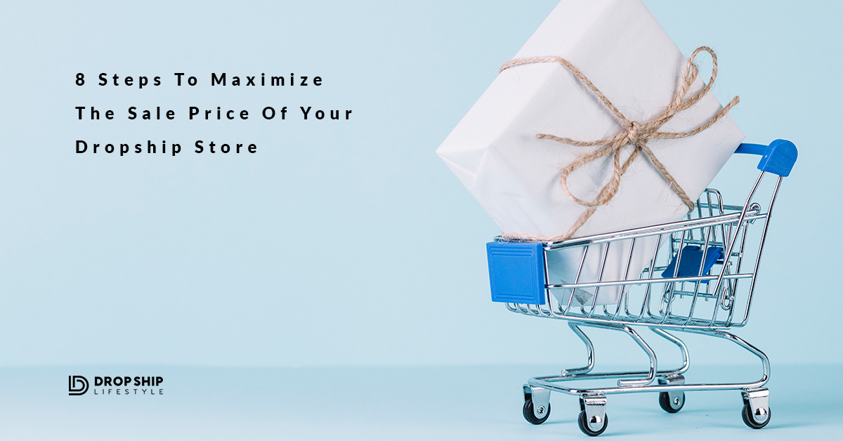 8 Steps To Maximize The Sale Price Of Your Dropship Store